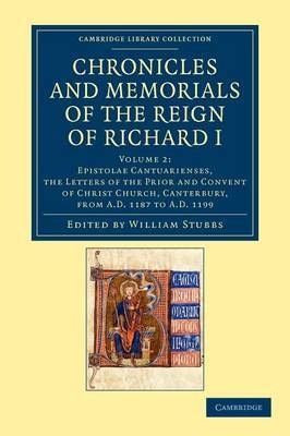 Chronicles and Memorials of the Reign of Richard I: Volume 2, Epistolae Cantuarienses, the Letters of the Prior and Convent of Christ Church, Canterbury, from AD 1187 to AD 1199
