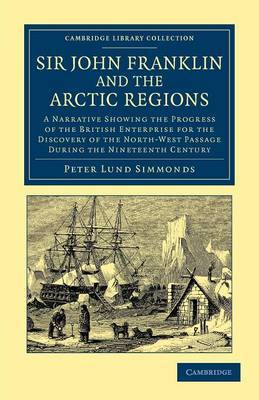 Sir John Franklin and the Arctic Regions: A Narrative Showing the Progress of the British Enterprise for the Discovery of the North-West Passage During the Nineteenth Century