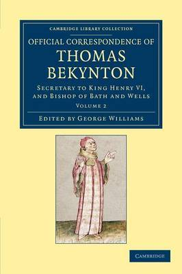 Official Correspondence of Thomas Bekynton: Secretary to King Henry VI, and Bishop of Bath and Wells