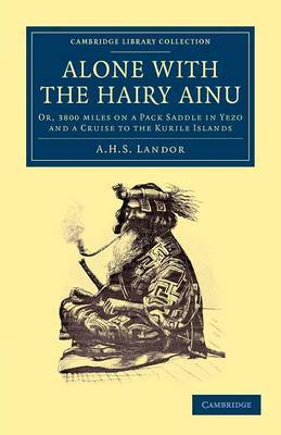 Alone with the Hairy Ainu: Or, 3800 Miles on a Pack Saddle in Yezo and a Cruise to the Kurile Islands