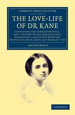 The Love-life of Dr Kane: Containing the Correspondence, and a History of the Acquaintance, Engagement, and Secret Marriage Between Elisha K. Kane and Margaret Fox