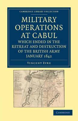 Military Operations at Cabul, Which Ended in the Retreat and Destruction of the British Army, January 1842: With a Journal of Imprisonment in Affghanistan