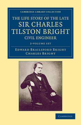The Life Story of the Late Sir Charles Tilston Bright, Civil Engineer 2 Volume Set: With Which is Incorporated the Story of the Atlantic Cable, and the First Telegraph to India and the Colonies