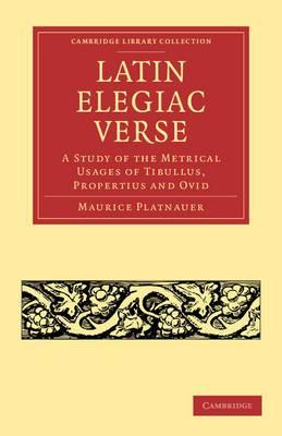Latin Elegiac Verse: A Study of the Metrical Usages of Tibullus, Propertius and Ovid