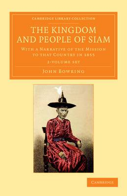 The Kingdom and People of Siam 2 Volume Set: with a Narrative of the Mission to That Country in 1855