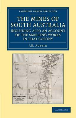 The Mines of South Australia, Including Also an Account of the Smelting Works in That Colony: Together with a Brief Description of the Country, and Incidents of Travel in the Bush
