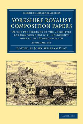 Yorkshire Royalist Composition Papers 3 Volume Set: Or the Proceedings of the Committee for Compounding with Deliquents During the Commonwealth