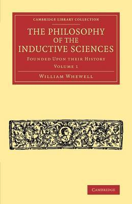 The Philosophy of the Inductive Sciences: Volume 1: Founded upon their History