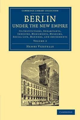 Berlin Under the New Empire: Volume 2: Its Institutions, Inhabitants, Industry, Monuments, Museums, Social Life, Manners, and Amusements
