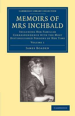 Memoirs of Mrs Inchbald: Volume 1: Including Her Familiar Correspondence with the Most Distinguished Persons of Her Time