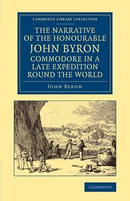 The Narrative of the Honourable John Byron, Commodore in a Late Expedition Round the World: Containing an Account of the Great Distresses Suffered by Himself and His Companions on the Coast of Patagonia, from the Year 1740, Till Their Arrival in England,