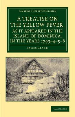 A Treatise on the Yellow Fever, as it Appeared in the Island of Dominica, in the Years 1793-4-5-6: To Which are Added, Observations on the Bilious Remittent Fever, on Intermittents, Dysentery, and Some Other West India Diseases