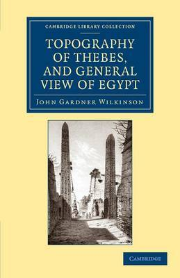 Topography of Thebes, and General View of Egypt: Being a Short Account of the Principal Objects Worthy of Notice in the Valley of the Nile