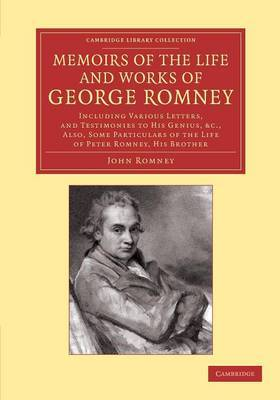 Memoirs of the Life and Works of George Romney: Including Various Letters, and Testimonies to His Genius, Etc., Also, Some Particulars of the Life of Peter Romney, His Brother