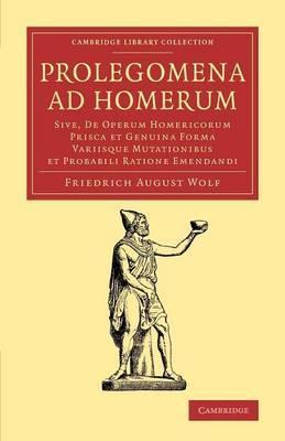 Prolegomena Ad Homerum: Sive, de Operum Homericorum Prisca et Genuina Forma Variisque Mutationibus et Probabili Ratione Emendandi