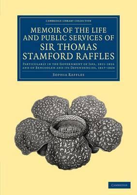 Memoir of the Life and Public Services of Sir Thomas Stamford Raffles: Particularly in the Government of Java, 1811-1816 and of Bencoolen and Its Dependencies, 1817-1824