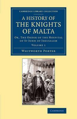 A History of the Knights of Malta: Volume 1: Or, The Order of the Hospital of St John of Jerusalem
