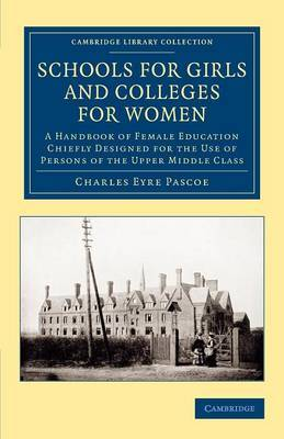 Schools for Girls and Colleges for Women: A Handbook of Female Education Chiefly Designed for the Use of Persons of the Upper Middle Class