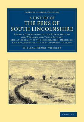 A History of the Fens of South Lincolnshire: Being a Description of the Rivers Witham and Welland and their Estuary, and an Account of the Reclamation, Drainage, and Enclosure of the Fens Adjacent Thereto