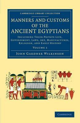 Manners and Customs of the Ancient Egyptians: Volume 1: Including their Private Life, Government, Laws, Art, Manufactures, Religion, and Early History