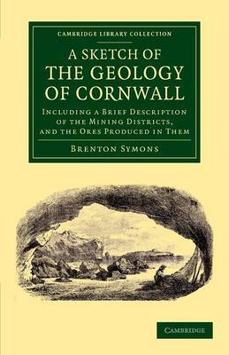 A Sketch of the Geology of Cornwall: Including a Brief Description of the Mining Districts, and the Ores Produced in Them