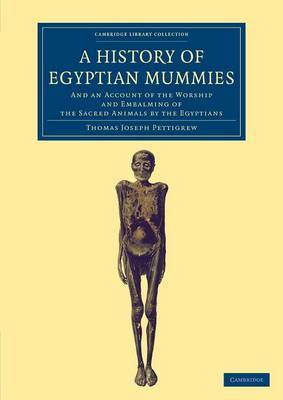A History of Egyptian Mummies: And an Account of the Worship and Embalming of the Sacred Animals by the Egyptians
