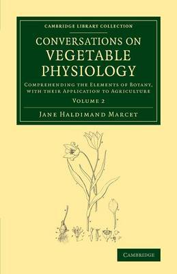 Conversations on Vegetable Physiology: Volume 2: Comprehending the Elements of Botany, with their Application to Agriculture