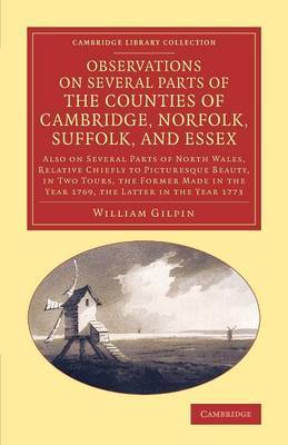 Observations on Several Parts of the Counties of Cambridge, Norfolk, Suffolk, and Essex: Also on Several Parts of North Wales, Relative Chiefly to Picturesque Beauty, in Two Tours, the Former Made in the Year 1769, the Latter in the Year 1773