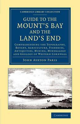 Guide to the Mount's Bay and the Land's End: Comprehending the Topography, Botany, Agriculture, Fisheries, Antiquities, Mining, Mineralogy and Geology of Western Cornwall