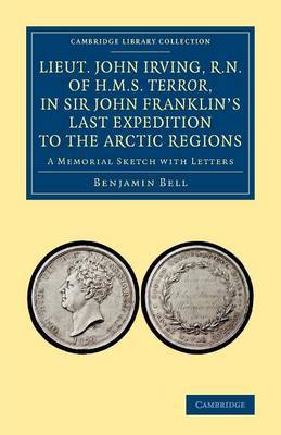 Lieut. John Irving, R.N., of H.M.S. Terror, in Sir John Franklin's Last Expedition to the Arctic Regions: A Memorial Sketch with Letters