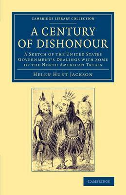Cambridge Library Collection - North American History: A Century of Dishonour: A Sketch of the United States Government's Dealings with Some of the North American Tribes
