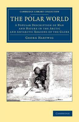 The Polar World: A Popular Description of Man and Nature in the Arctic and Antarctic Regions of the Globe