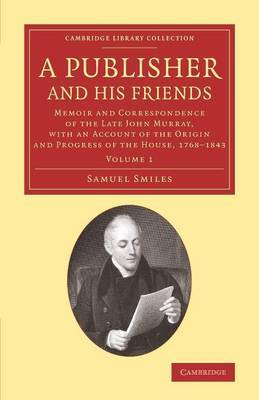 A Publisher and His Friends: Memoir and Correspondence of the Late John Murray, with an Account of the Origin and Progress of the House, 1768-1843: Volume 1