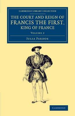 The Court and Reign of Francis the First, King of France: Volume 2