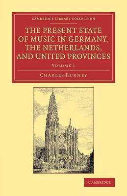 The Present State of Music in Germany, the Netherlands, and United Provinces: Or, the Journal of a Tour Through Those Countries Undertaken to Collect Materials for a General History of Music: Volume 1