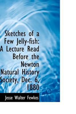 Sketches of a Few Jelly-Fish: A Lecture Read Before the Newton Natural History Society, Dec. 6, 1880