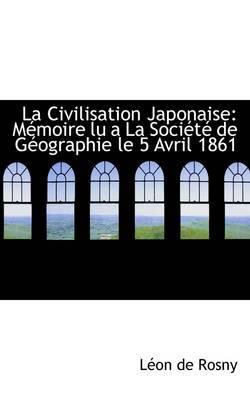 La Civilisation Japonaise: Memoire Lu a la Societe de Geographie Le 5 Avril 1861