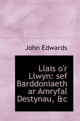 Llais O'r Llwyn: Sef Barddoniaeth AR Amryfal Destynau, &C