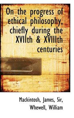 On the Progress of Ethical Philosophy, Chiefly During the Xviith & Xviiith Centuries