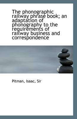 The Phonographic Railway Phrase Book; An Adaptation of Phonography to the Requirements of Railway Bu