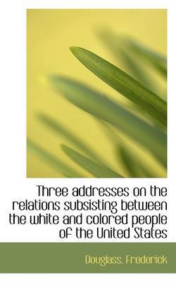 Three Addresses on the Relations Subsisting Between the White and Colored People of the United State