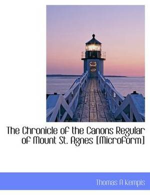 The Chronicle of the Canons Regular of Mount St. Agnes [Microform]