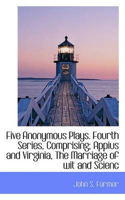 Five Anonymous Plays. Fourth Series, Comprising; Appius and Virginia, the Marriage of Wit and Scienc
