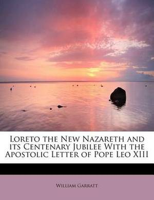 Loreto the New Nazareth and Its Centenary Jubilee with the Apostolic Letter of Pope Leo XIII
