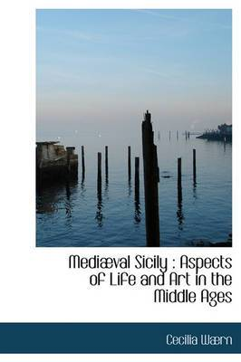 Mediaeval Sicily: Aspects of Life and Art in the Middle Ages