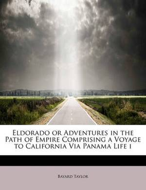 Eldorado or Adventures in the Path of Empire Comprising a Voyage to California Via Panama Life I