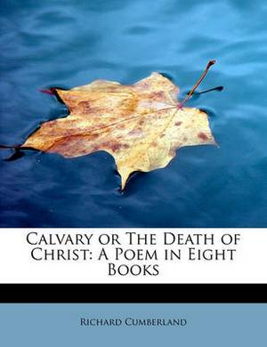 Calvary or the Death of Christ: A Poem in Eight Books