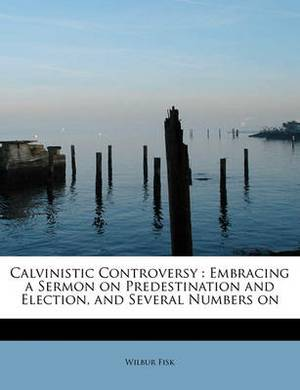 Calvinistic Controversy: Embracing a Sermon on Predestination and Election, and Several Numbers on