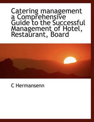 Catering Management: A Comprehensive Guide to the Successful Management of Hotel, Restaurant, Board