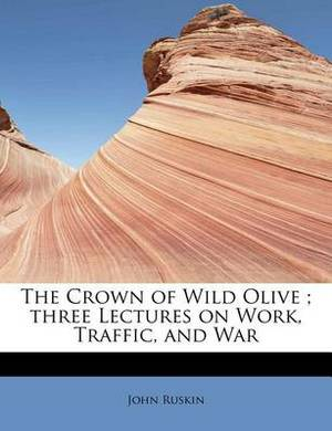 The Crown of Wild Olive; Three Lectures on Work, Traffic, and War